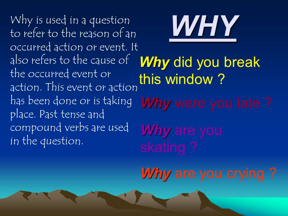 WHY Why is used in a question to refer to the reason of an occurred action or event.