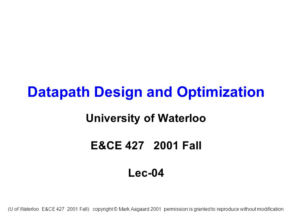 (U of Waterloo E&CE 427 2001 Fall) copyright © Mark Aagaard 2001 permission is granted to reproduce without modification Datapath Design and Optimization University of Waterloo E&CE 427 2001 Fall Lec-04
