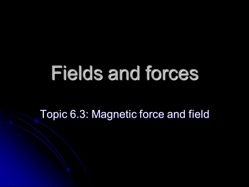 Fields and forces Topic 6.3: Magnetic force and field