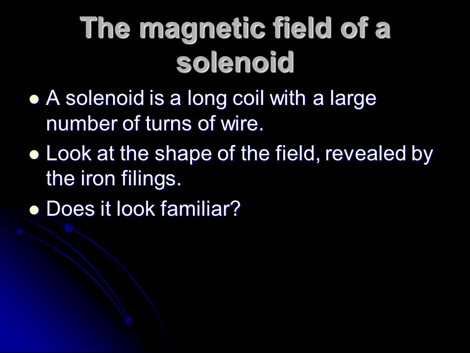 The magnetic field of a solenoid A solenoid is a long coil with a large number of turns of wire. A solenoid is a long coil with a large number of turn