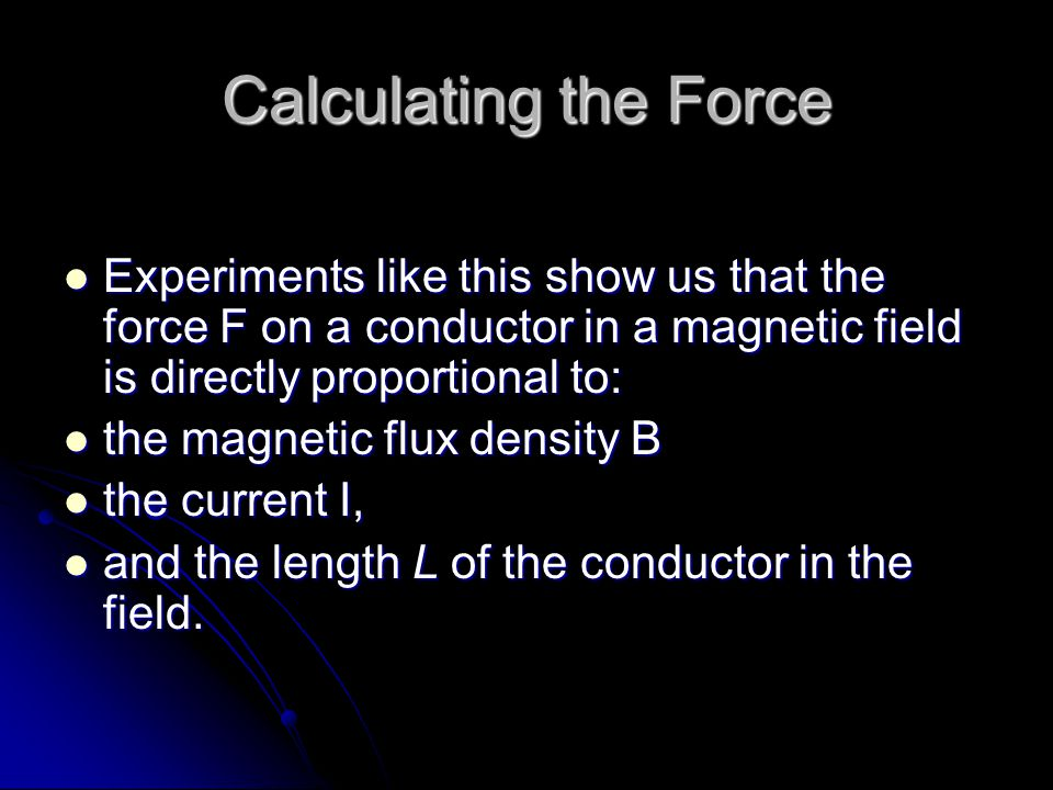 Calculating the Force Experiments like this show us that the force F on a conductor in a magnetic field is directly proportional to: Experiments like