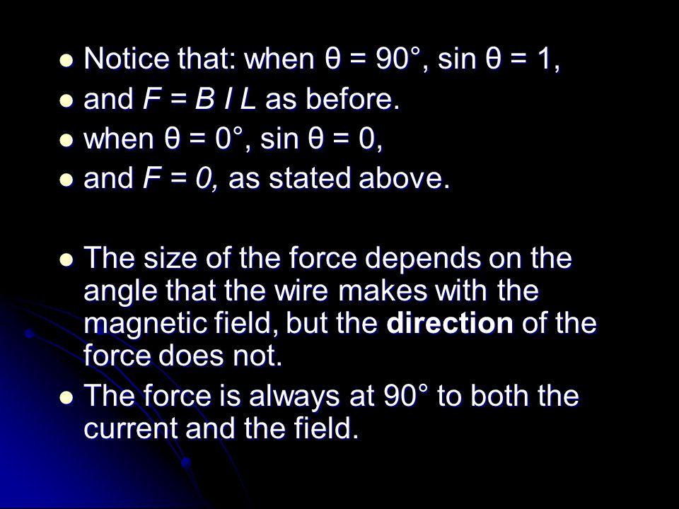 Notice that: when θ = 90°, sin θ = 1, Notice that: when θ = 90°, sin θ = 1, and F = B I L as before. and F = B I L as before. when θ = 0°, sin θ = 0,