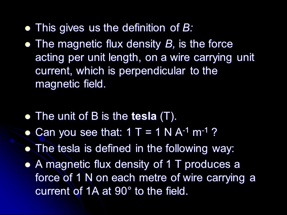 This gives us the definition of B: This gives us the definition of B: The magnetic flux density B, is the force acting per unit length, on a wire carr
