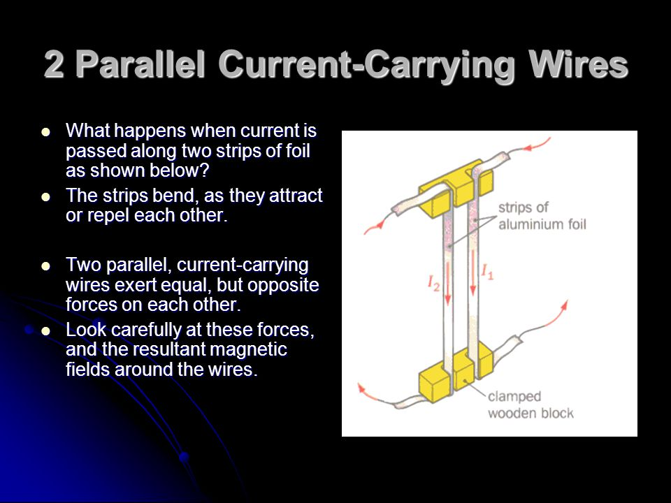 2 Parallel Current-Carrying Wires What happens when current is passed along two strips of foil as shown below? What happens when current is passed alo