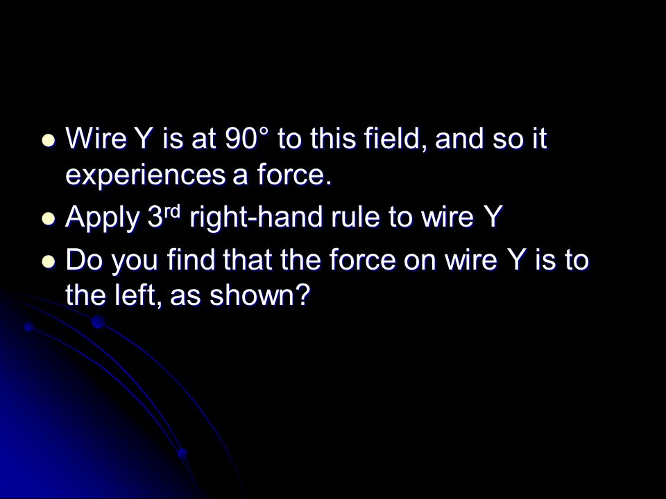 Wire Y is at 90° to this field, and so it experiences a force. Wire Y is at 90° to this field, and so it experiences a force. Apply 3 rd right ‑ hand