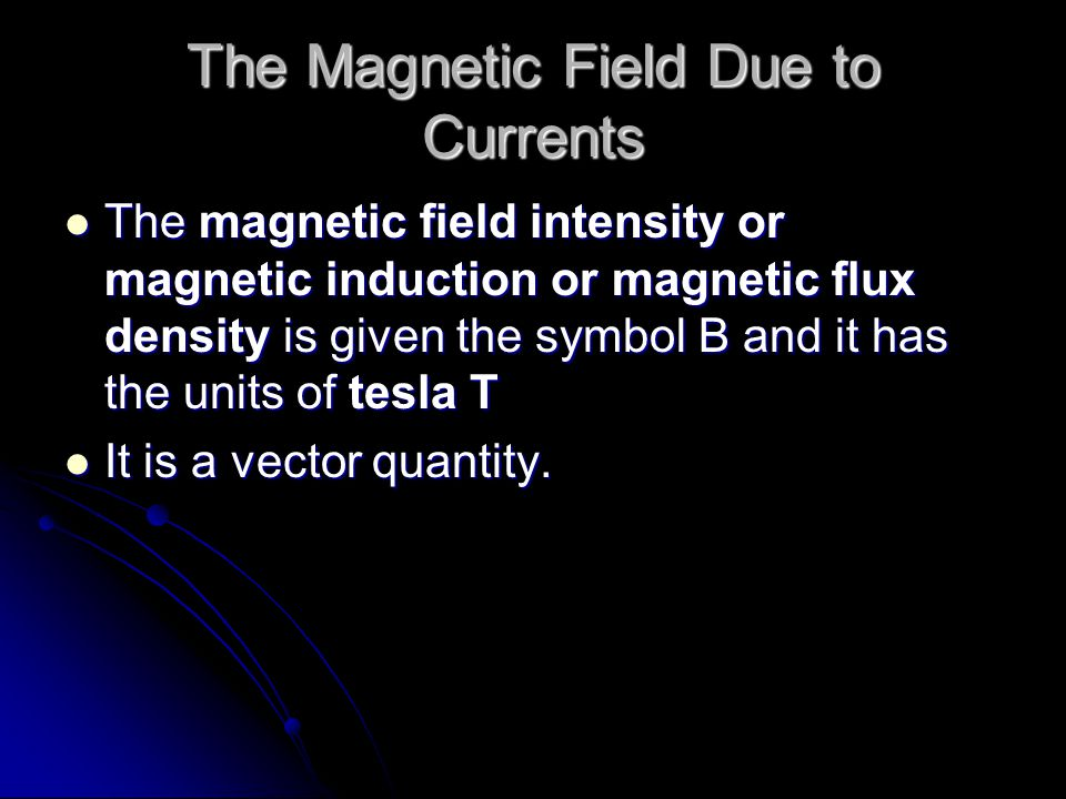 The Magnetic Field Due to Currents The magnetic field intensity or magnetic induction or magnetic flux density is given the symbol B and it has the un