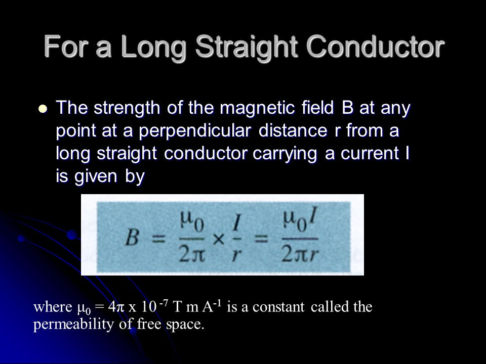 The strength of the magnetic field B at any point at a perpendicular distance r from a long straight conductor carrying a current I is given by The st