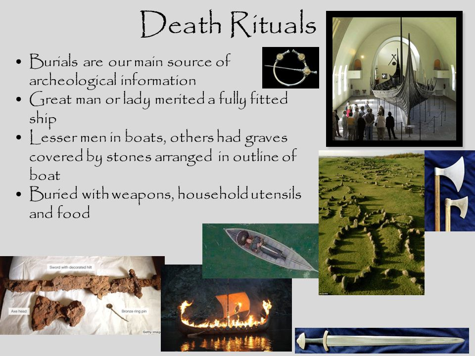 Death Rituals Burials are our main source of archeological information Great man or lady merited a fully fitted ship Lesser men in boats, others had g
