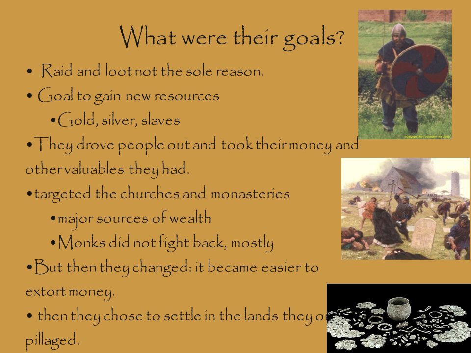 What were their goals? Raid and loot not the sole reason. Goal to gain new resources Gold, silver, slaves They drove people out and took their money a