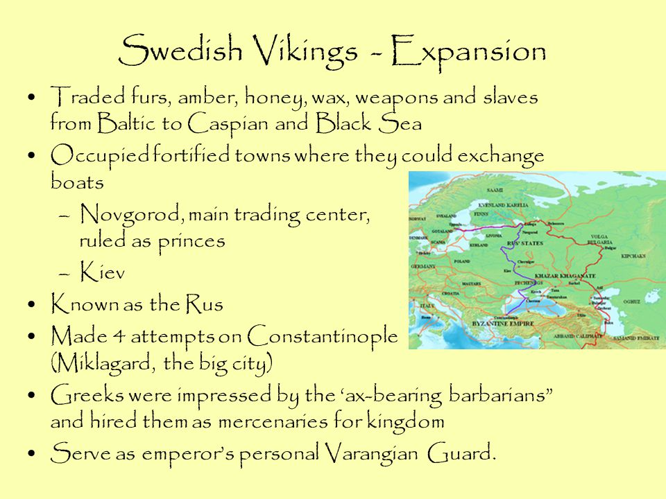 Swedish Vikings - Expansion Traded furs, amber, honey, wax, weapons and slaves from Baltic to Caspian and Black Sea Occupied fortified towns where the
