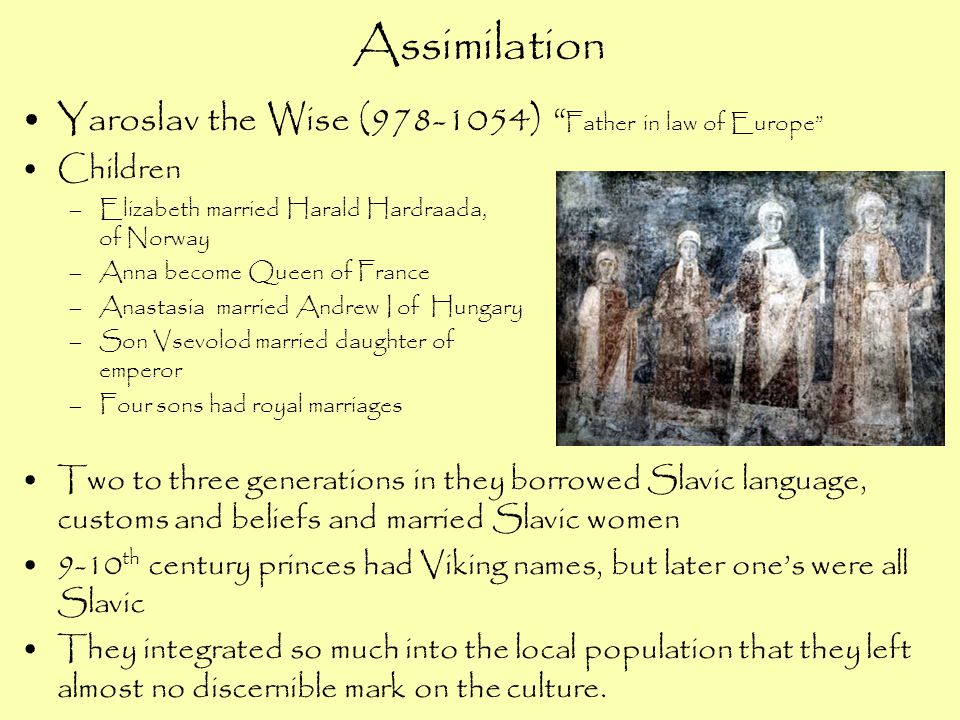 """Assimilation Yaroslav the Wise (978-1054) """" Father in law of Europe"""" Children –Elizabeth married Harald Hardraada, King of Norway –Anna become Queen o"""