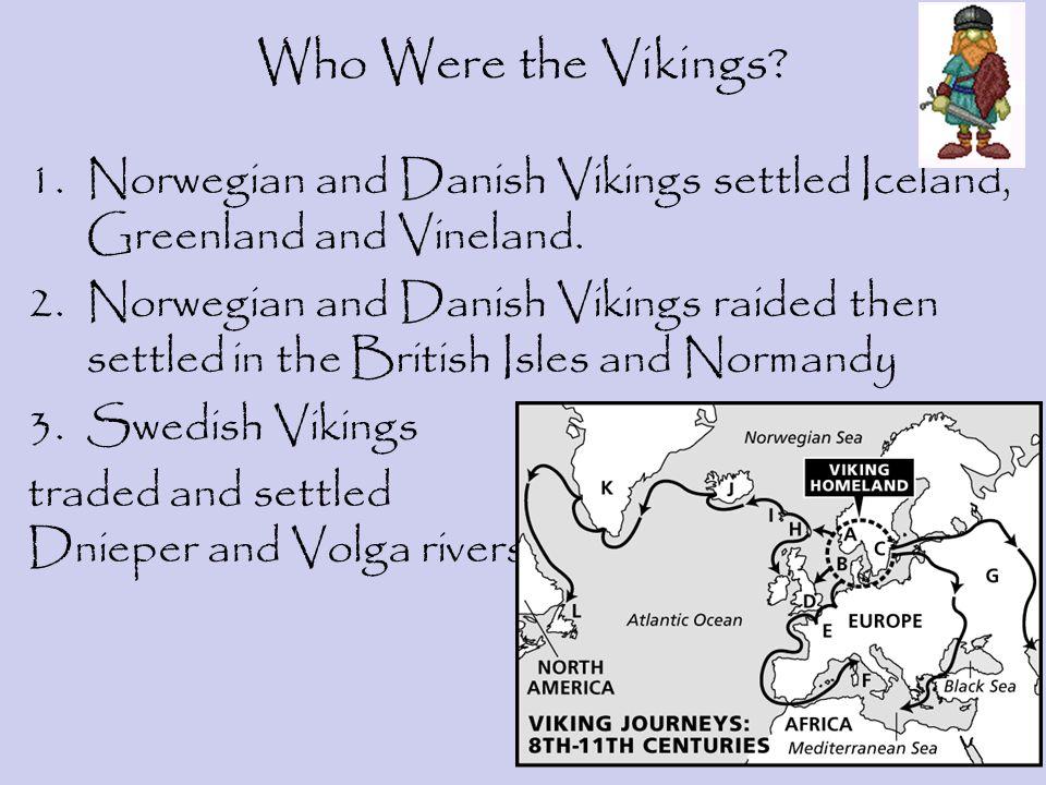 Who Were the Vikings? 1.Norwegian and Danish Vikings settled Iceland, Greenland and Vineland. 2.Norwegian and Danish Vikings raided then settled in th