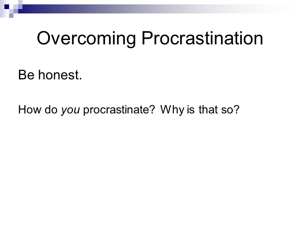 Overcoming Procrastination Be honest. How do you procrastinate? Why is that so?