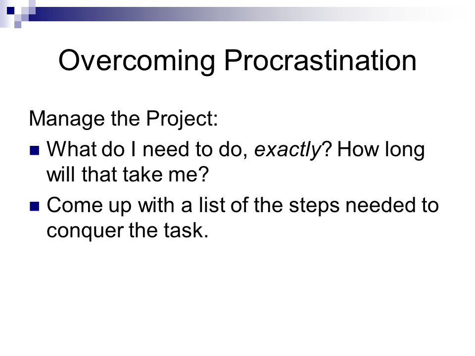 Overcoming Procrastination Manage the Project: What do I need to do, exactly? How long will that take me? Come up with a list of the steps needed to c