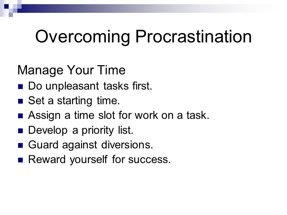 Overcoming Procrastination Manage Your Time Do unpleasant tasks first. Set a starting time. Assign a time slot for work on a task. Develop a priority