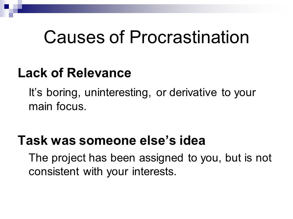 Causes of Procrastination Lack of Relevance It's boring, uninteresting, or derivative to your main focus. Task was someone else's idea The project has