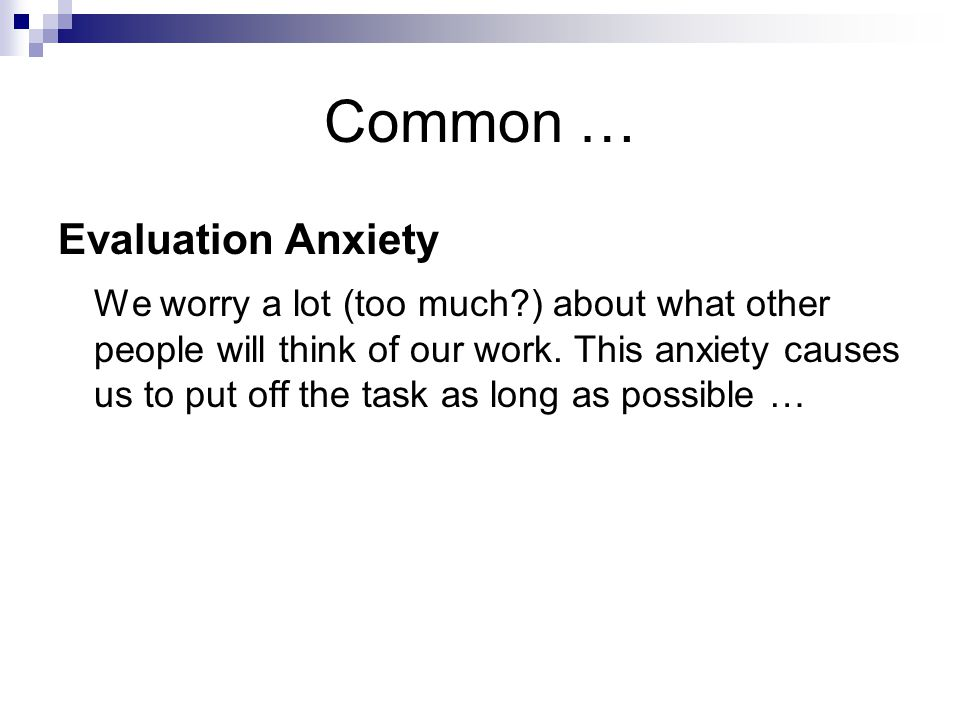 Common … Evaluation Anxiety We worry a lot (too much?) about what other people will think of our work.