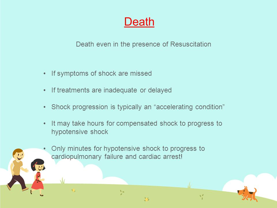 "Death If symptoms of shock are missed If treatments are inadequate or delayed Shock progression is typically an ""accelerating condition"" It may take h"