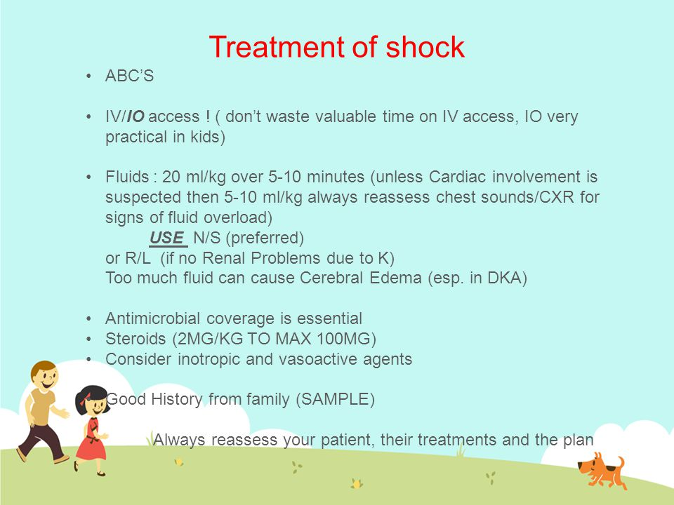 Treatment of shock ABC'S IV/IO access ! ( don't waste valuable time on IV access, IO very practical in kids) Fluids: 20 ml/kg over 5-10 minutes (unles