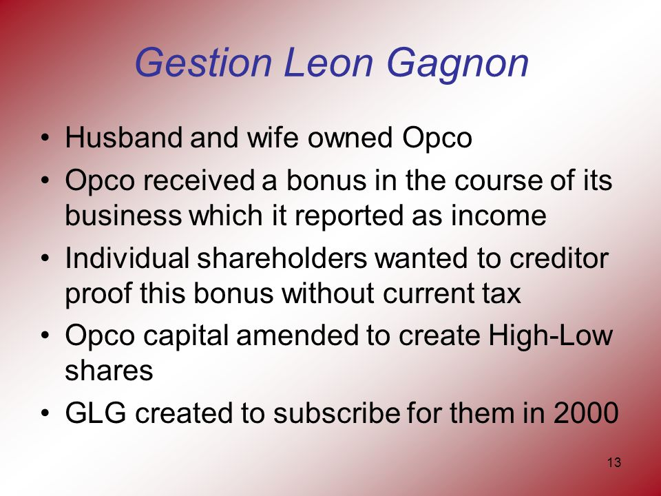 13 Gestion Leon Gagnon Husband and wife owned Opco Opco received a bonus in the course of its business which it reported as income Individual shareholders wanted to creditor proof this bonus without current tax Opco capital amended to create High-Low shares GLG created to subscribe for them in 2000