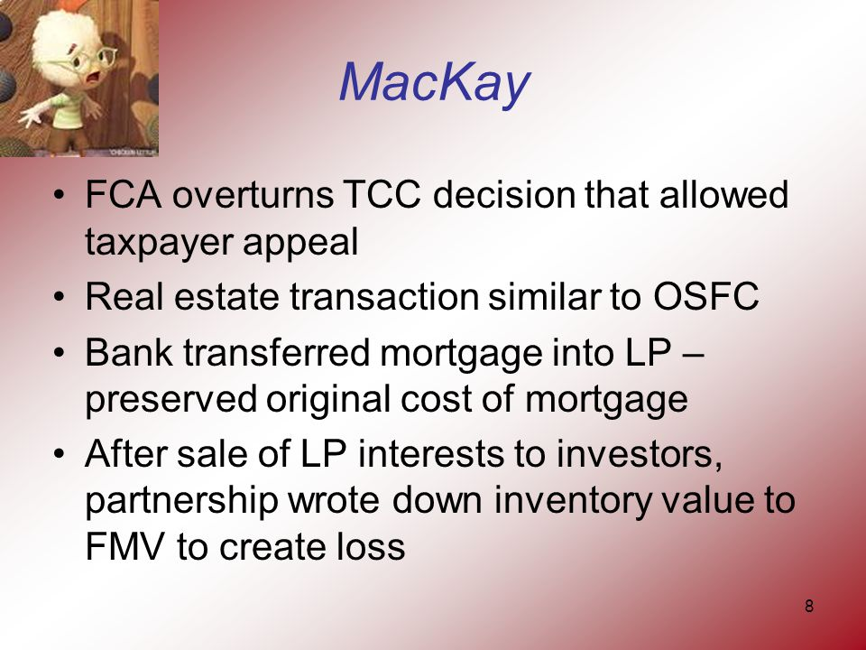 8 MacKay FCA overturns TCC decision that allowed taxpayer appeal Real estate transaction similar to OSFC Bank transferred mortgage into LP – preserved original cost of mortgage After sale of LP interests to investors, partnership wrote down inventory value to FMV to create loss