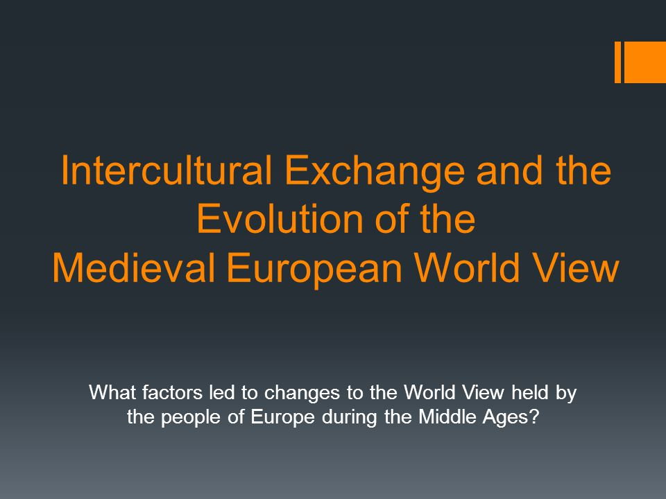 Intercultural Exchange and the Evolution of the Medieval European World View What factors led to changes to the World View held by the people of Europ