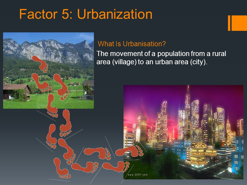 Factor 5: Urbanization What Is Urbanisation? The movement of a population from a rural area (village) to an urban area (city).