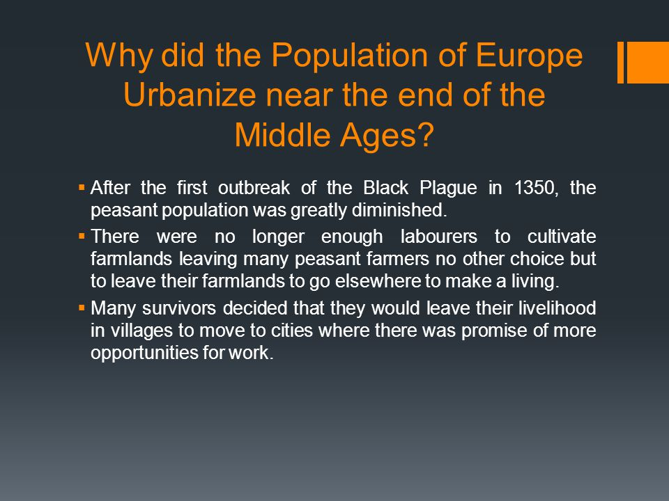 Why did the Population of Europe Urbanize near the end of the Middle Ages?  After the first outbreak of the Black Plague in 1350, the peasant populat
