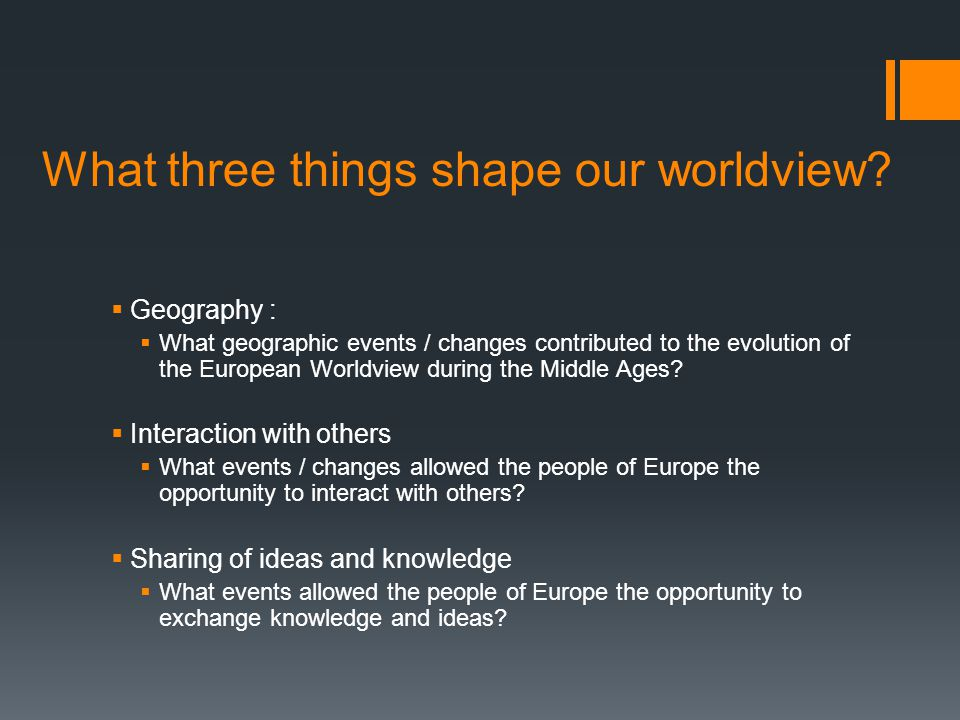 What three things shape our worldview?  Geography :  What geographic events / changes contributed to the evolution of the European Worldview during