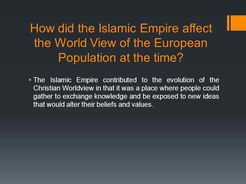 How did the Islamic Empire affect the World View of the European Population at the time?  The Islamic Empire contributed to the evolution of the Chri