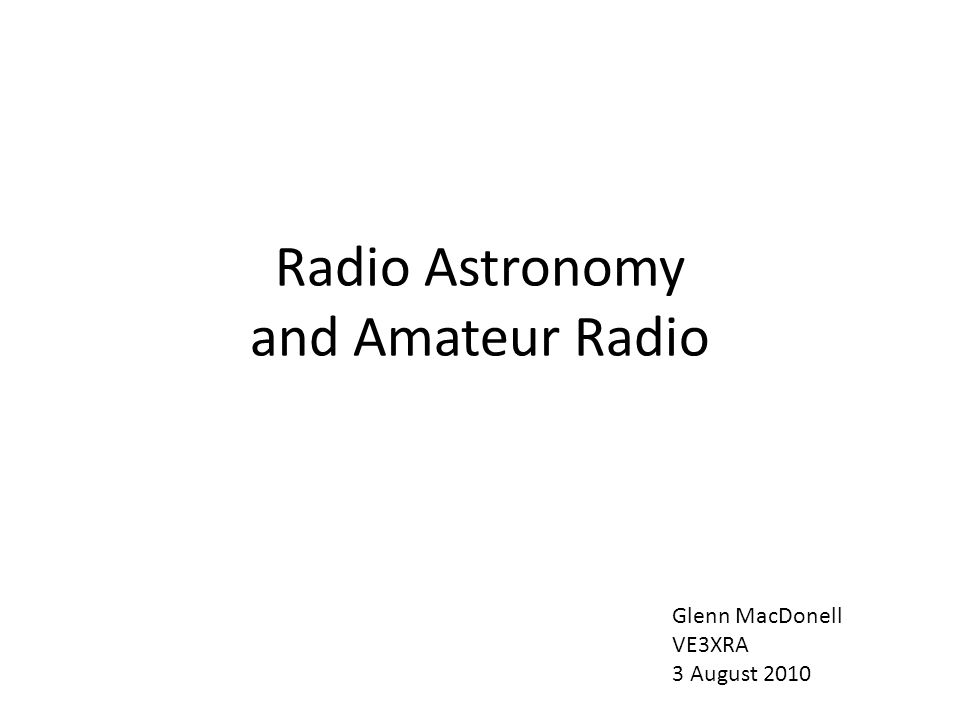 Radio Astronomy and Amateur Radio Glenn MacDonell VE3XRA 3 August 2010