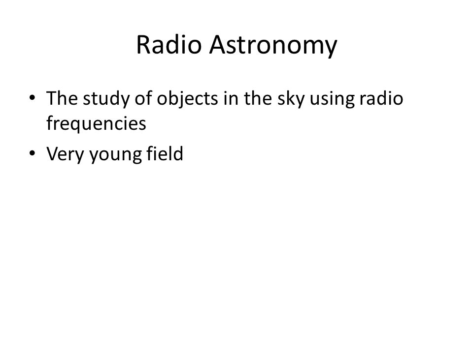 Radio Astronomy The study of objects in the sky using radio frequencies Very young field