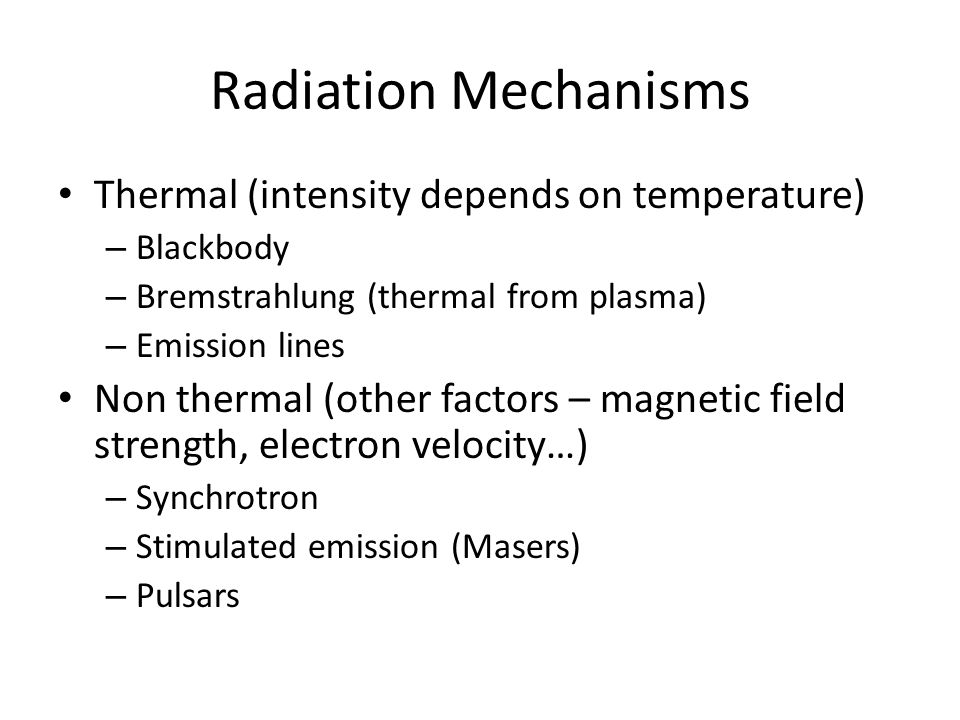 Radiation Mechanisms Thermal (intensity depends on temperature) – Blackbody – Bremstrahlung (thermal from plasma) – Emission lines Non thermal (other