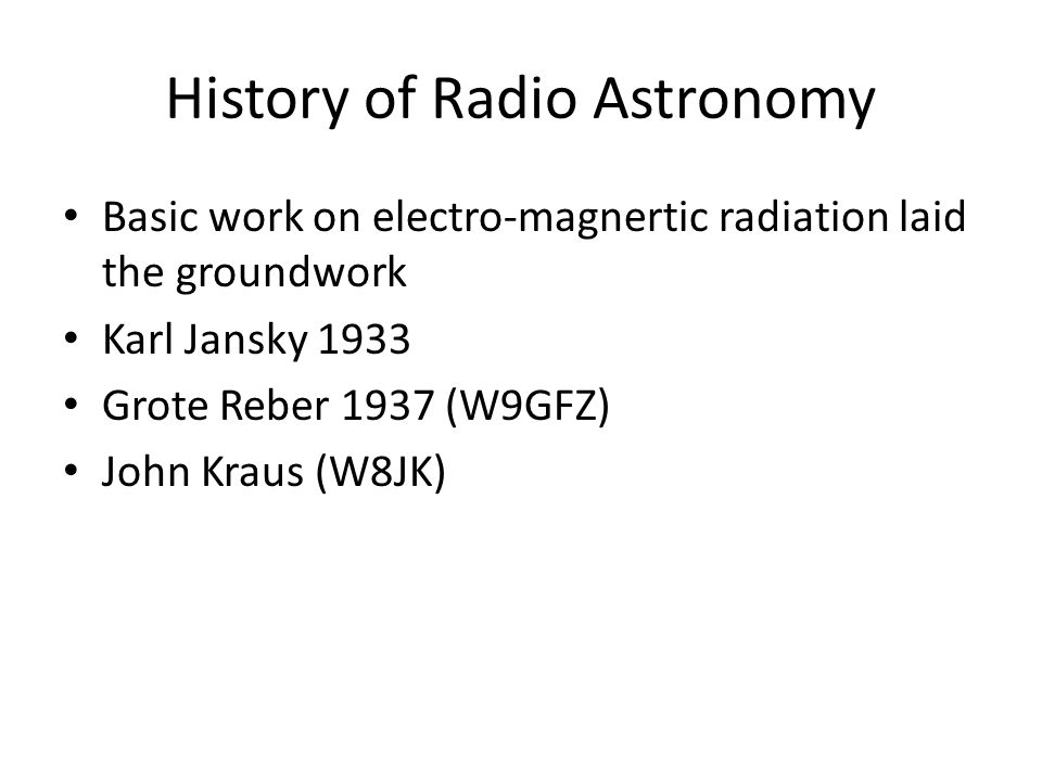 History of Radio Astronomy Basic work on electro-magnertic radiation laid the groundwork Karl Jansky 1933 Grote Reber 1937 (W9GFZ) John Kraus (W8JK)