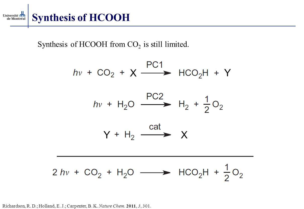 Synthesis of HCOOH X Y XY Richardson, R. D.; Holland, E. J.; Carpenter, B. K. Nature Chem. 2011, 3, 301. Synthesis of HCOOH from CO 2 is still limited