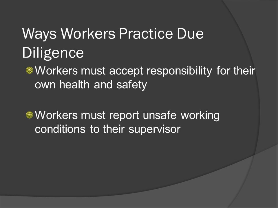 Ways Workers Practice Due Diligence Workers must accept responsibility for their own health and safety Workers must report unsafe working conditions to their supervisor