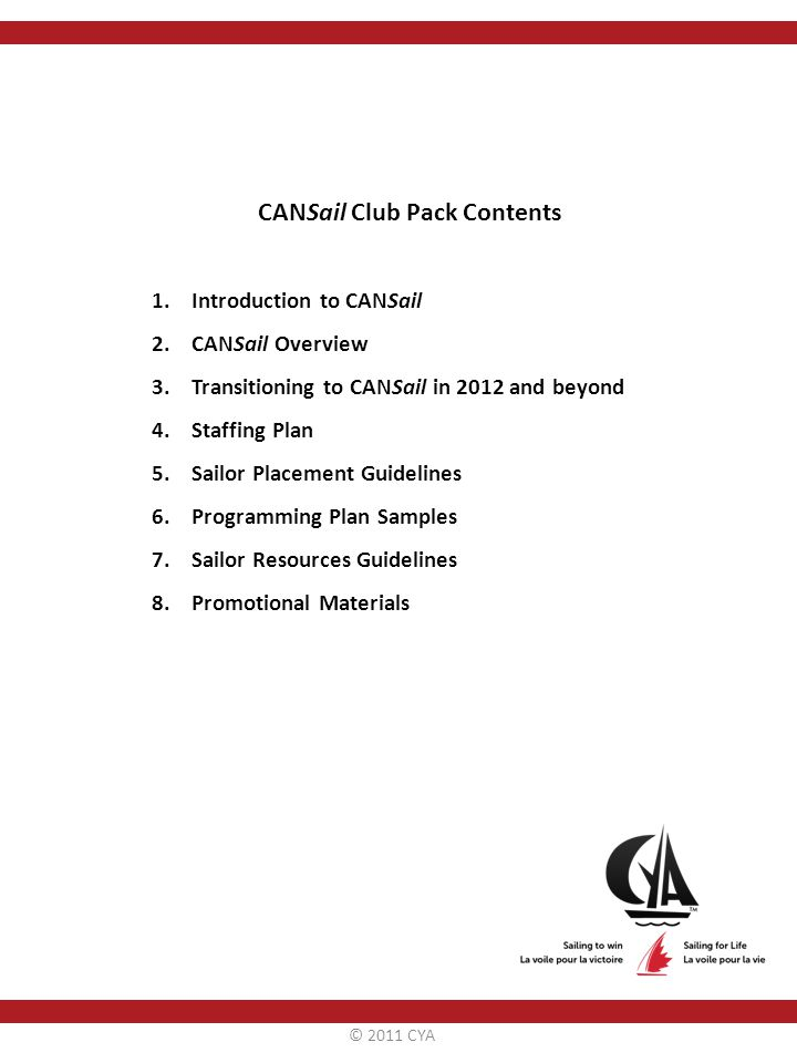 CANSail Club Pack Contents 1.Introduction to CANSail 2.CANSail Overview 3.Transitioning to CANSail in 2012 and beyond 4.Staffing Plan 5.Sailor Placement Guidelines 6.Programming Plan Samples 7.Sailor Resources Guidelines 8.Promotional Materials © 2011 CYA