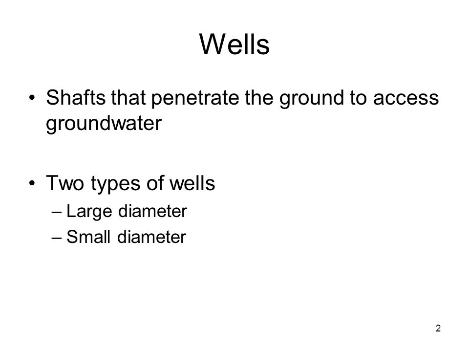 Wells Shafts that penetrate the ground to access groundwater Two types of wells –Large diameter –Small diameter 2