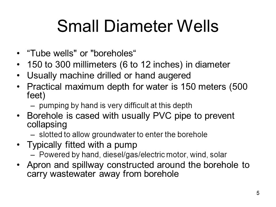 Small Diameter Wells Tube wells or boreholes 150 to 300 millimeters (6 to 12 inches) in diameter Usually machine drilled or hand augered Practical maximum depth for water is 150 meters (500 feet) –pumping by hand is very difficult at this depth Borehole is cased with usually PVC pipe to prevent collapsing –slotted to allow groundwater to enter the borehole Typically fitted with a pump –Powered by hand, diesel/gas/electric motor, wind, solar Apron and spillway constructed around the borehole to carry wastewater away from borehole 5