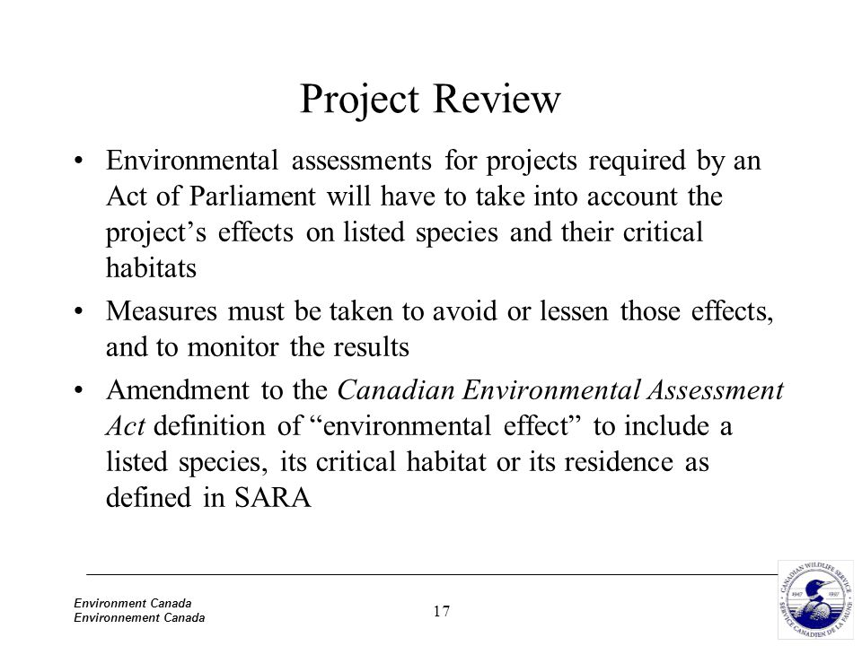 17 Environment Canada Environnement Canada Project Review Environmental assessments for projects required by an Act of Parliament will have to take into account the project's effects on listed species and their critical habitats Measures must be taken to avoid or lessen those effects, and to monitor the results Amendment to the Canadian Environmental Assessment Act definition of environmental effect to include a listed species, its critical habitat or its residence as defined in SARA