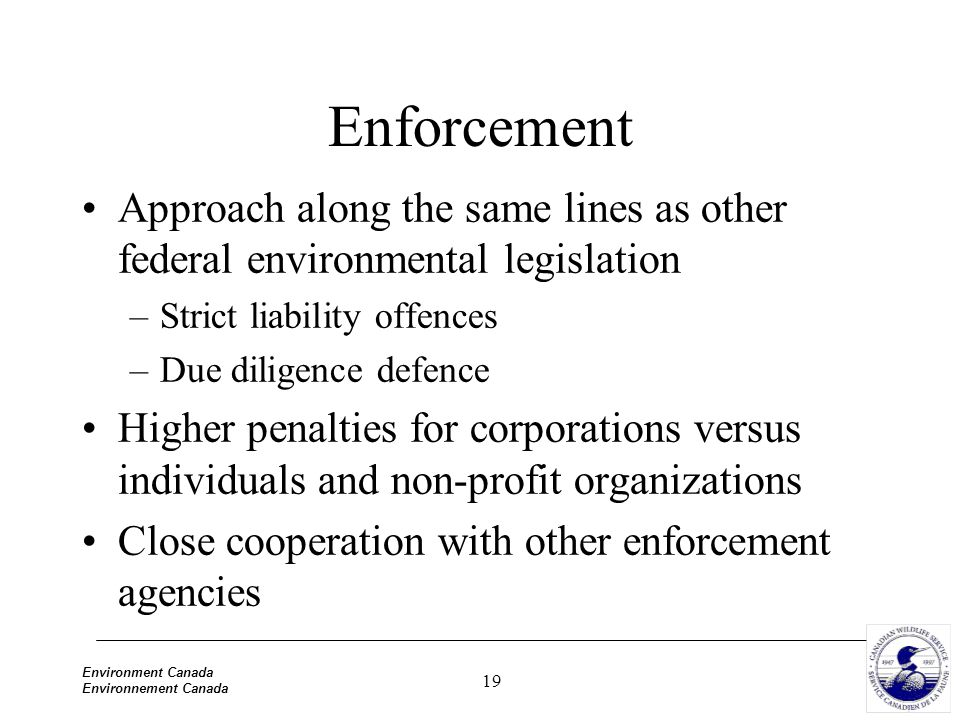 19 Environment Canada Environnement Canada Enforcement Approach along the same lines as other federal environmental legislation –Strict liability offences –Due diligence defence Higher penalties for corporations versus individuals and non-profit organizations Close cooperation with other enforcement agencies