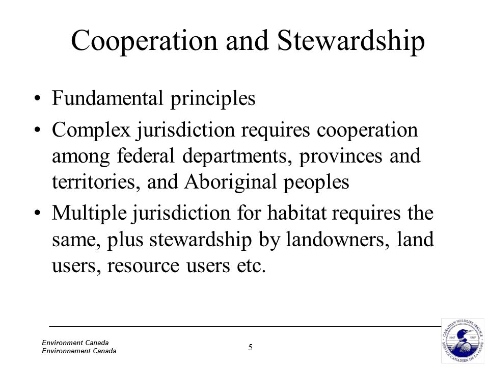 5 Environment Canada Environnement Canada Cooperation and Stewardship Fundamental principles Complex jurisdiction requires cooperation among federal departments, provinces and territories, and Aboriginal peoples Multiple jurisdiction for habitat requires the same, plus stewardship by landowners, land users, resource users etc.