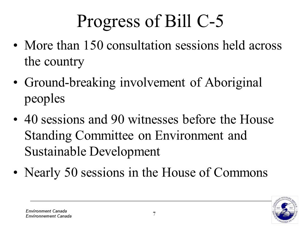 7 Environment Canada Environnement Canada Progress of Bill C-5 More than 150 consultation sessions held across the country Ground-breaking involvement of Aboriginal peoples 40 sessions and 90 witnesses before the House Standing Committee on Environment and Sustainable Development Nearly 50 sessions in the House of Commons