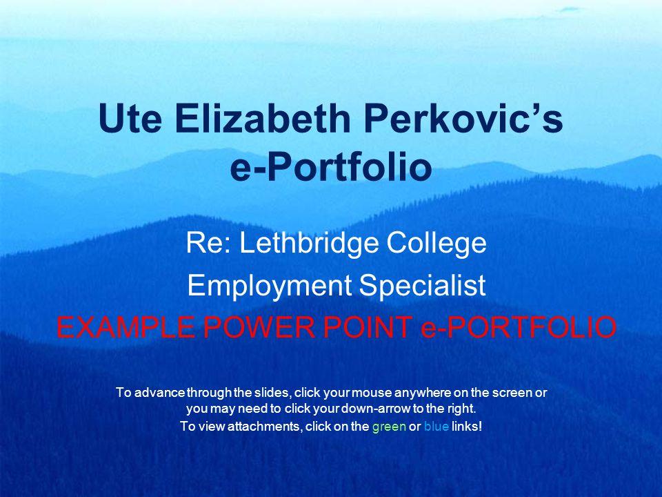 Ute Elizabeth Perkovic's e-Portfolio Re: Lethbridge College Employment Specialist EXAMPLE POWER POINT e-PORTFOLIO To advance through the slides, click