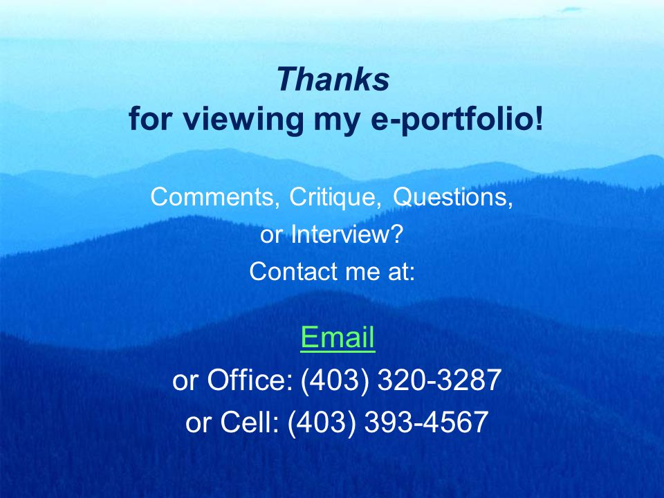 Thanks for viewing my e-portfolio! Comments, Critique, Questions, or Interview? Contact me at: Email or Office: (403) 320-3287 or Cell: (403) 393-4567