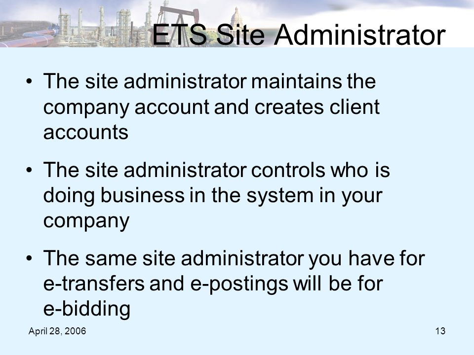 April 28, 200613 ETS Site Administrator The site administrator maintains the company account and creates client accounts The site administrator controls who is doing business in the system in your company The same site administrator you have for e-transfers and e-postings will be for e-bidding