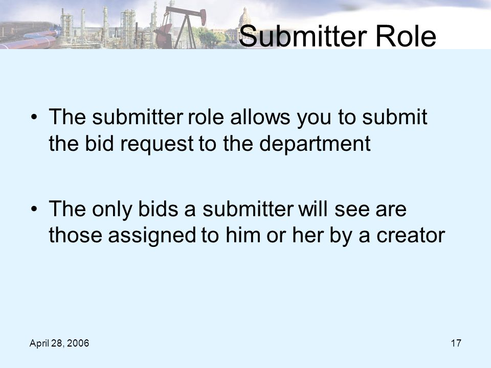 April 28, 200617 Submitter Role The submitter role allows you to submit the bid request to the department The only bids a submitter will see are those assigned to him or her by a creator
