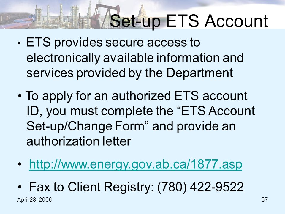 April 28, 200637 Set-up ETS Account ETS provides secure access to electronically available information and services provided by the Department To apply for an authorized ETS account ID, you must complete the ETS Account Set-up/Change Form and provide an authorization letter http://www.energy.gov.ab.ca/1877.asp Fax to Client Registry: (780) 422-9522