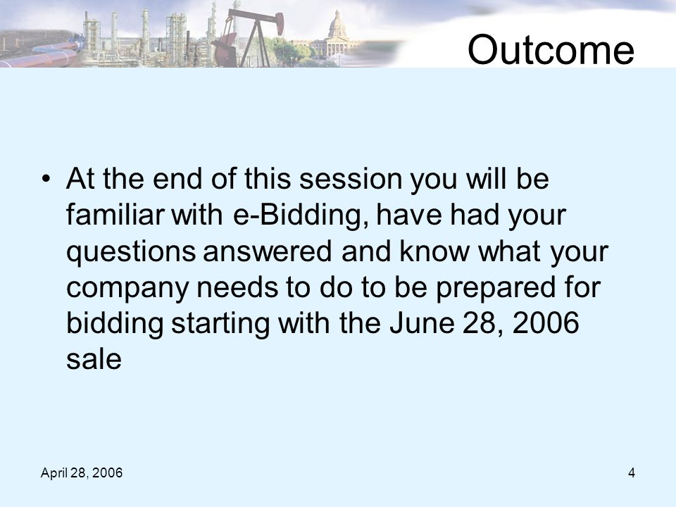 April 28, 20064 Outcome At the end of this session you will be familiar with e-Bidding, have had your questions answered and know what your company needs to do to be prepared for bidding starting with the June 28, 2006 sale