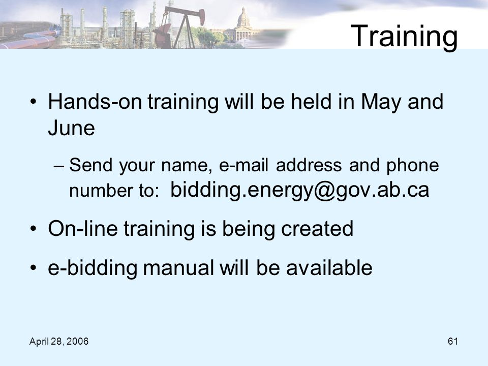 April 28, 200661 Training Hands-on training will be held in May and June –Send your name, e-mail address and phone number to: bidding.energy@gov.ab.ca On-line training is being created e-bidding manual will be available